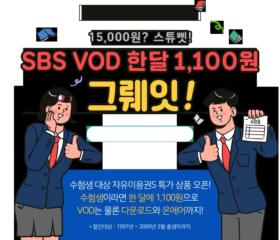 SBS VOD 수험생 할인 EVENT. 15,000원? 스튜핏! SBS VOD 한달 1,100원 그뤠잇! 수험생 대상 자유이용권S 특가 상품 오픈! 수험생이라면 한 달에 1,100원으로 VOD는 물론 다운로드와 온에어까지! 할인대상은 1997년 부터 2000년 3월 출생자 까지